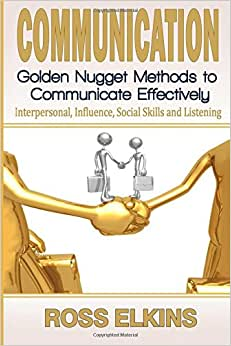 Communication: Golden Nugget Methods To Communicate Effectively - Interpersonal, Influence, Social Skills, Listening