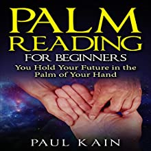 Palm Reading for Beginners: You Hold Your Future in the Palm of Your Hand Audiobook by Paul Kain Narrated by Benjamin Fields