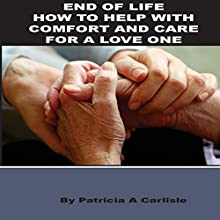 End of Life: How to Help with Comfort and Care for a Loved One | Livre audio Auteur(s) : Patricia A. Carlisle Narrateur(s) : Lee Ahonen