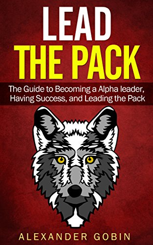 Alexander Gobin - Leadership: Lead The Pack: Become the Alpha Leader: Gain Success in Everything you Choose: The Ultimate Guide to Leadership in all parts of life: (Family, ... (Leadership eBooks Book 1) (English Edition)