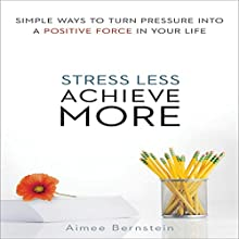 Stress Less, Achieve More: Simple Ways to Turn Pressure into a Positive Force in Your Life (       UNABRIDGED) by Aimee Bernstein, M.ED MFCC Narrated by Tavia Gilbert