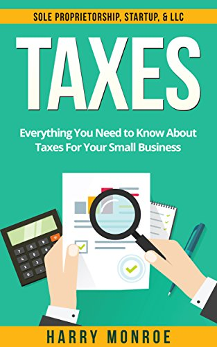 Taxes: Everything You Need to Know About Taxes For Your Small Business – Sole Proprietorship, Startup, & LLC (Taxes 101, Taxes For Beginners)