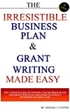 The Irresistible Business Plan & Grant Writing Made Easy: The Ultimate Guide to Constructing Business Plans & Grant Writing Guaranteed to Attract Investors to Your Cause