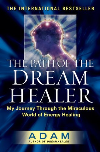 The Path of the Dream Healer: My Journey Through the Miraculous World of Energy Healing (Adam), Adam