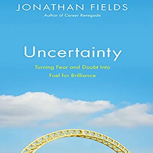 Uncertainty: Turning Fear and Doubt into Fuel for Brilliance | [Jonathan Fields]