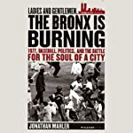 Ladies and Gentlemen, the Bronx Is Burning: 1977, Baseball, Politics, and the Battle for the Soul of a City | Jonathan Mahler