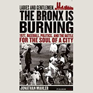 Ladies and Gentlemen, the Bronx Is Burning: 1977, Baseball, Politics, and the Battle for the Soul of a City | [Jonathan Mahler]