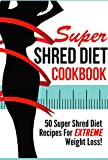 Super Shred Diet Cookbook - 50 Super Shred Diet Recipes For EXTREME Weight Loss (shred diet, super shred diet, shred body fat 1)