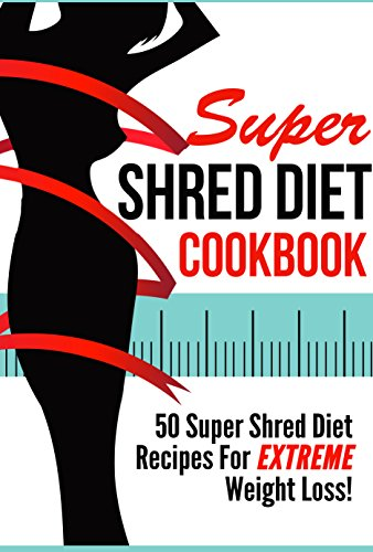 Super Shred Diet Cookbook - 50 Super Shred Diet Recipes For EXTREME Weight Loss (shred diet, super shred diet, shred body fat 1) by Noah Mason