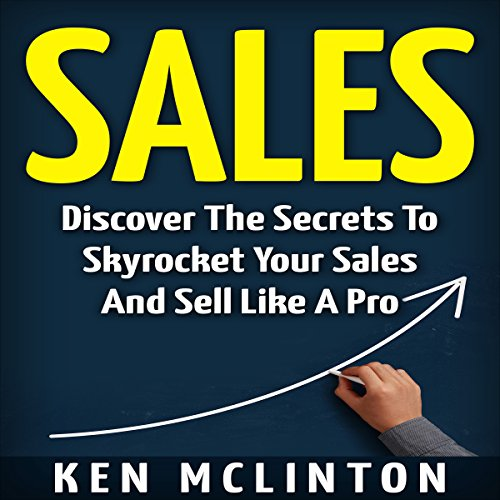Sales: Discover the Secrets to Skyrocket Your Sales and Sell Like a Pro