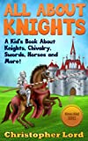 All About Knights: A Kids Book About Knights, Chivalry, Swords, Horses and More! (History Alive! Series)