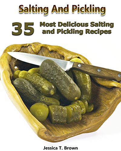 Salting And Pickling: 35 Most Delicious Salting and Pickling Recipes: (Homemade Pickles, Pickling Recipes) (Canning And Preserving Recipes, Pickling) by Jessica T. Brown