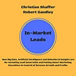 In-Market Leads: How Big Data, Artificial Intelligence and Behavioral Insights Are Re-Inventing Lead Generation and Putting Smart Marketing Executives in Control of Revenue Growth and Profits | Christian Shaffer,Robert Gandley