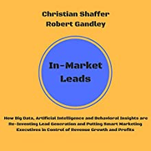 In-Market Leads: How Big Data, Artificial Intelligence and Behavioral Insights Are Re-Inventing Lead Generation and Putting Smart Marketing Executives in Control of Revenue Growth and Profits Audiobook by Christian Shaffer, Robert Gandley Narrated by Kevin Kollins