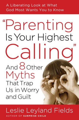Parenting Is Your Highest Calling: And Eight Other Myths That Trap Us in Worry and Guilt, LESLIE LEYLAND FIELDS