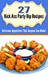 27 Kick Ass Party Dip Recipes: Delicious Appetizers That Anyone Can Make!
