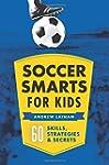 Soccer Smarts for Kids: 60 Skills, St...
