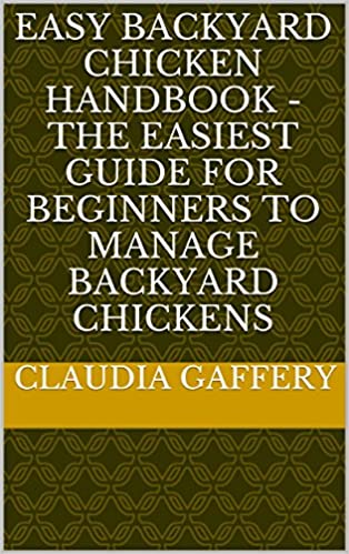 Easy Backyard Chicken Handbook - The Easiest Guide For Beginners To Manage Backyard Chickens