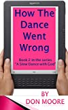 """How The Dance Went Wrong: Book 2 in the series """"A Slow Dance With God"""""""