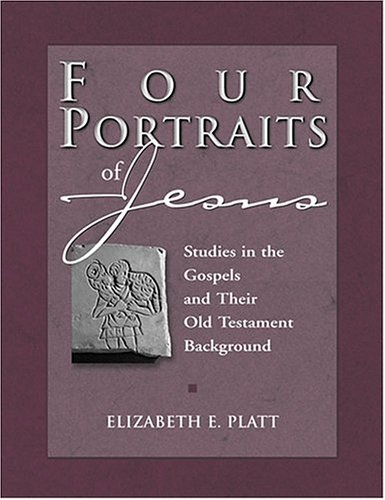 Four Portraits of Jesus: Studies in the Gospels and Their Old Testament Background, ELIZABETH E. PLATT