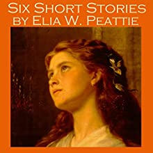 Six Short Stories by Elia W. Peattie Audiobook by Elia W. Peattie Narrated by Cathy Dobson