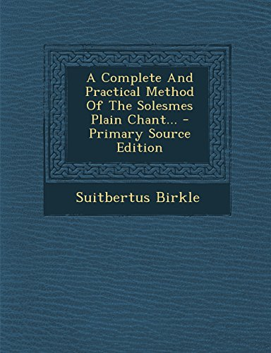 A Complete and Practical Method of the Solesmes Plain Chant... - Primary Source Edition