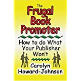 The Frugal Book Promoter: How To Do What Your Publisher Won't ~ Carolyn Howard-Johnson