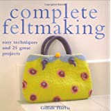 Complete Feltmaking: Easy Techniques and 25 Great Projectsby Gillian Harris