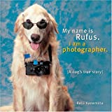 My Name Is Rufus, I Am A Photographer: (A Dog's True Story)