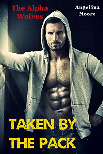 Angelina Moore - The Alpha Wolves: Taken by the Pack (Paranormal Werewolf Romance)
