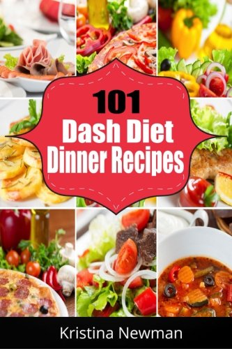101 Dash Diet Dinner Recipes: 101 Dash Diet Dinner Recipes For Weight Loss, Lower Blood Pressure and Better Health by Kristina Newman