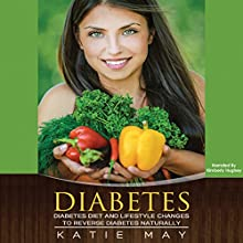 Diabetes: Diabetes Diet and Lifestyle Changes to Reverse Diabetes Naturally Audiobook by Katie May Narrated by Kimberly Hughey