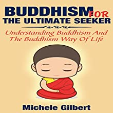 Buddhism for the Ultimate Seeker: Understanding Buddhism and the Buddhism Way of Life (       UNABRIDGED) by Michele Gilbert Narrated by Jenny Moon