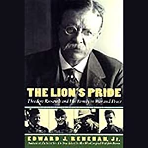 The Lion's Pride: Theodore Roosevelt and His Family in Peace and War | [Edward Renehan]