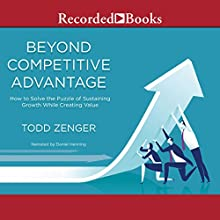 Beyond Competitive Advantage: How to Solve the Puzzle of Sustaining Growth While Creating Value | Livre audio Auteur(s) : Todd Zenger Narrateur(s) : Daniel Henning