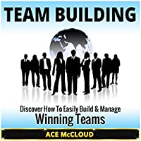 Team Building: Discover How to Easily Build & Manage Winning Teams (       UNABRIDGED) by Ace McCloud, Leadership Skills Narrated by Joshua Mackey