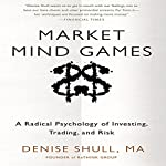 Market Mind Games: A Radical Psychology of Investing, Trading, and Risk | Denise Shull