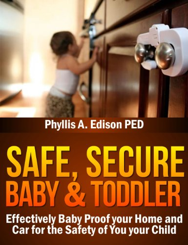 Safe, Secure Baby & Toddler: Effectively Baby Proof your Home and Car for the Safety of You & your Child