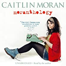 Moranthology (       UNABRIDGED) by Caitlin Moran Narrated by Caitlin Moran
