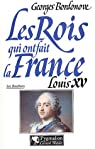 Les rois qui ont fait la France. Louis XV le Bien-Aimé (1715-1774)