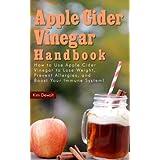 Apple Cider Vinegar Handbook: How to Use Apple Cider Vinegar to Lose Weight, Prevent Allergies, and Boost Your Immune System! ~ Kim Dewalt