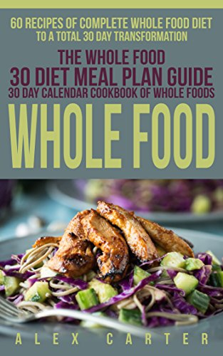 Whole Food: 60 Recipes of Complete Whole Food Diet to a Total 30 Day Transformation - The Whole Food 30 Diet Meal Plan Guide (30 Day Calendar Cookbook of Whole Foods) by Alex Clark