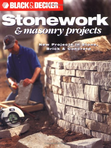 Black and Decker Stonework and Masonry Projects: New Projects in Stone, Brick & Concrete