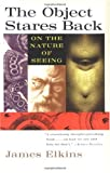 The Object Stares Back: On the Nature of Seeing (0156004976) by Elkins, James