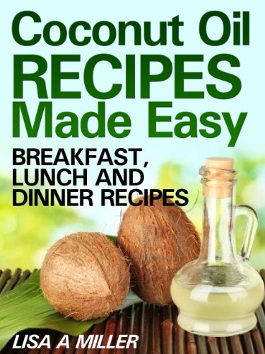 Coconut Oil Recipes Made Easy: Breakfast, Lunch and Dinner Recipes by Lisa A Miller