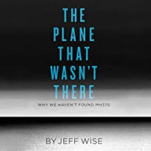 The Plane That Wasn't There: Why We Haven't Found MH370 (       UNABRIDGED) by Jeff Wise Narrated by Jeff Wise
