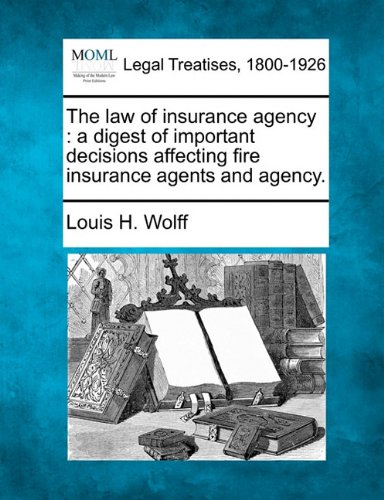 The law of insurance agency: a digest of important decisions affecting fire insurance agents and agency.