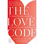 The Love Code: The Secret Principle to Achieving Success in Life, Love, and Happiness | Alexander Loyd