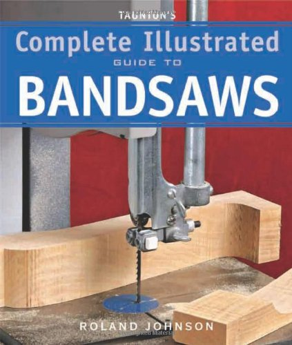 Taunton's Complete Illustrated Guide to Bandsaws (Complete Illustrated ...