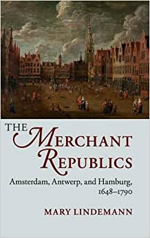 The Merchant Republics: Amsterdam, Antwerp, And Hamburg, 1648-1790